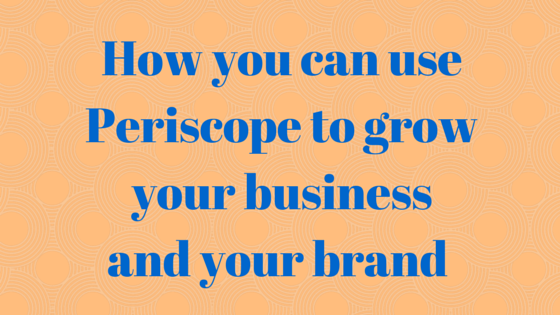 How you can use Periscope to grow your business and your brand