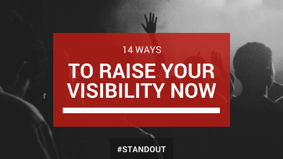 14 Ways to Raise Your Visibility NOW