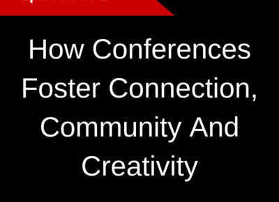 How Conferences Foster Connection, Community And Creativity